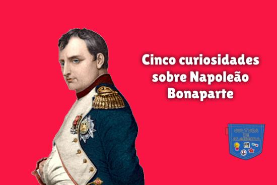 Cinco curiosidades sobre Napoleão Bonaparte Cultura de Algibeira