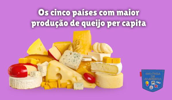 cinco países maior produção queijo capita Cultura de Algibeira