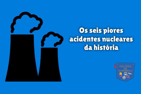 seis piores acidentes nucleares da história Cultura de Algibeira