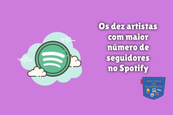 dez artistas mais seguidores Spotify Cultura de Algibeira
