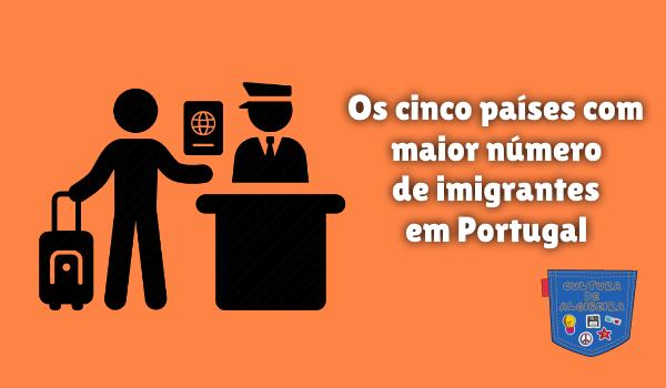 cinco país maior número imigrantes Portugal Cultura de Algibeira