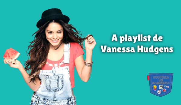 A playlist de Vanessa Hudgens Cultura de Algibeira