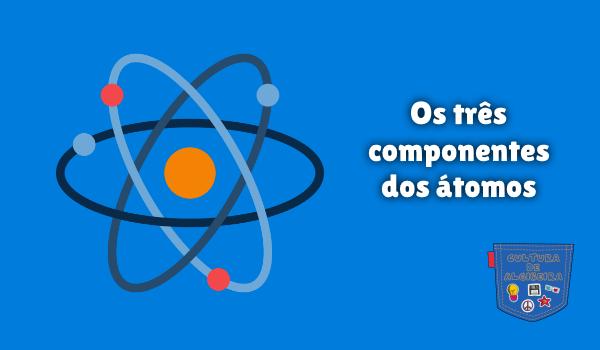Os três componentes dos átomos Cultura de Algibeira