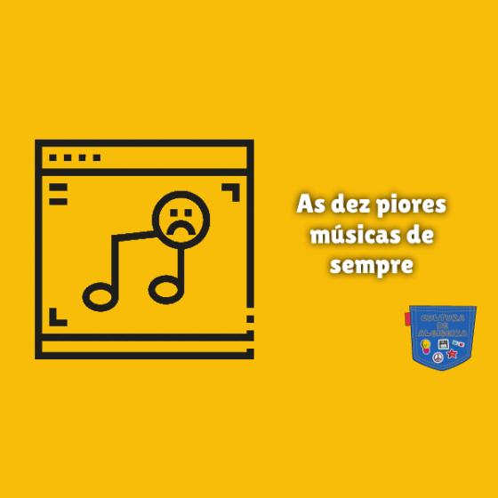 As dez piores músicas de sempre Cultura de Algibeira