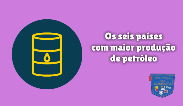 seis países com maior produção de petróleo Cultura de Algibeira