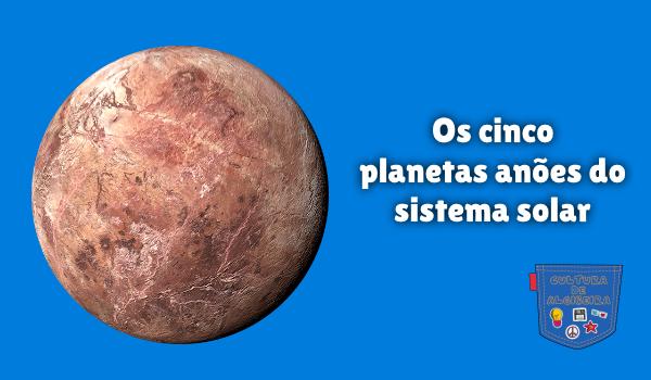 Os cinco planetas anões do sistema solar Cultura de Algibeira