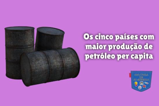 cinco países maior produção petróleo capita Cultura de Algibeira