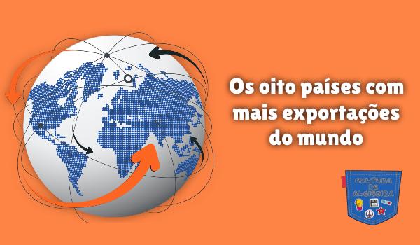 Os oito países com mais exportações do mundo Cultura de Algibeira