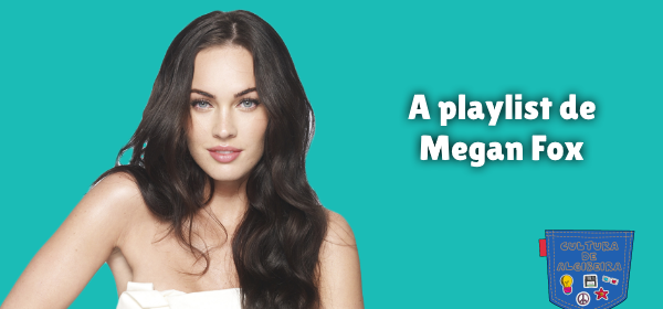 A playlist de Megan Fox Cultura de Algibeira