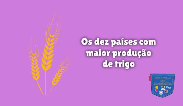 Os dez países com maior produção de trigo - Cultura de Algibeira