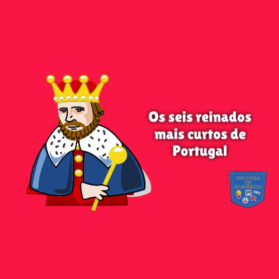 Os seis reinados mais curtos de Portugal Cultura de Algibeira