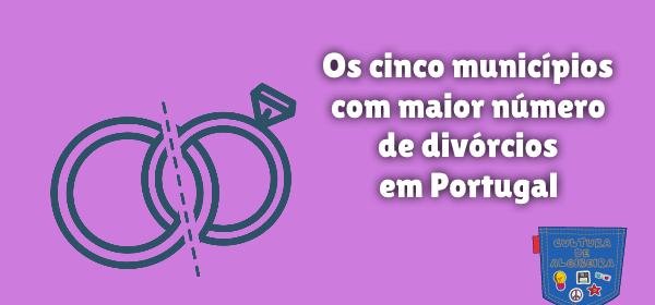 cinco municípios mais divórcios Portugal Cultura de Algibeira