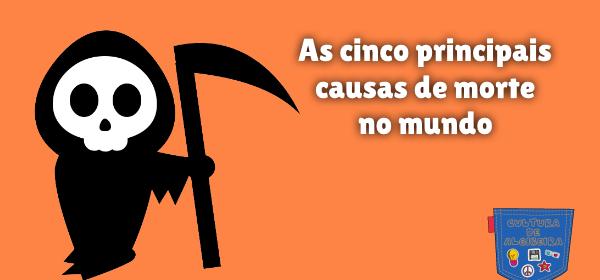 As cinco principais causas de morte no mundo Cultura de Algibeira