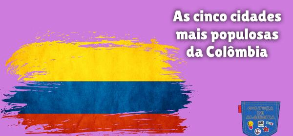 As cinco cidades mais populosas da Colômbia Cultura de Algibeira