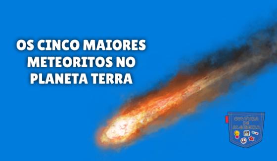 OS CINCO MAIORES METEORITOS NO PLANETA TERRA