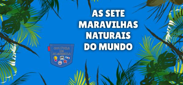 AS SETE MARAVILHAS NATURAIS DO MUNDO Cultura de Algibeira