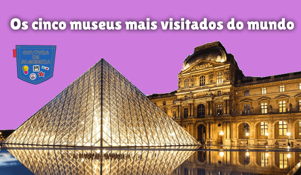 Os cinco museus mais visitados do mundo Cultura de Algibeira