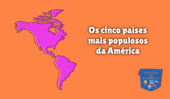 Os cinco países mais populosos da América Cultura de Algibeira